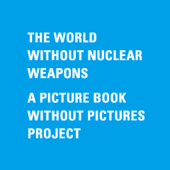 THE WORLD WITHOUT NUCLEAR WEAPONS  A PICTURE BOOK WITHOUT PICTURES PROJECT